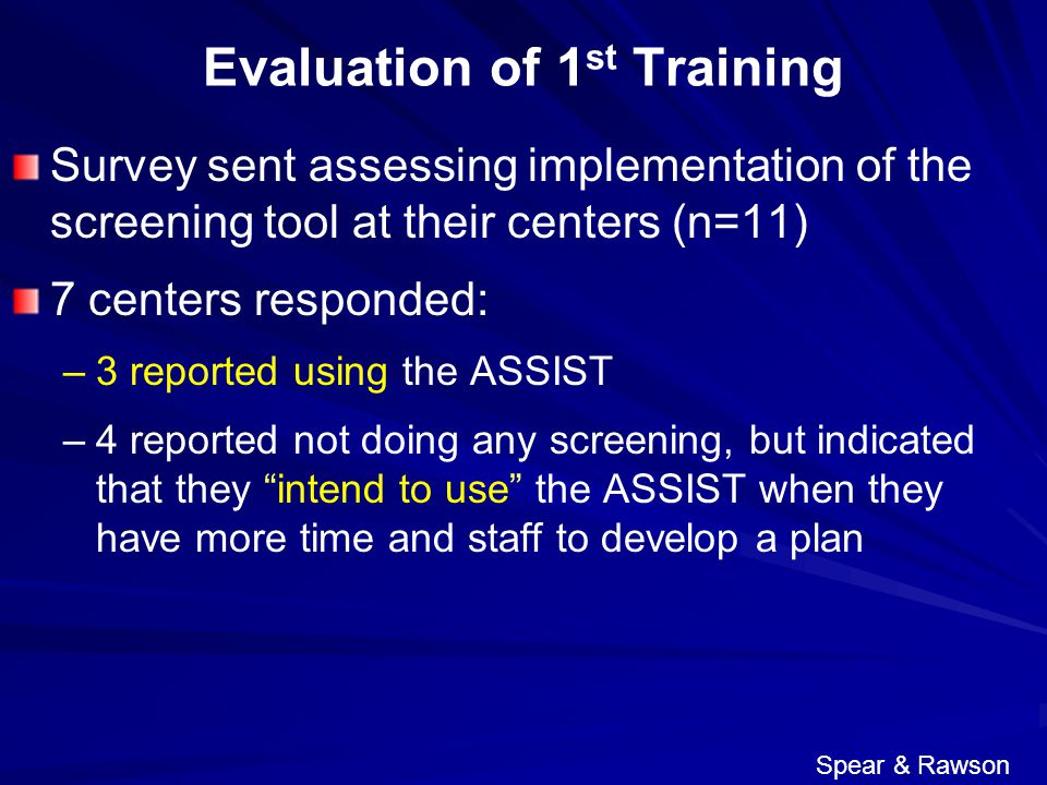 Evaluation of 1 st Training Survey sent assessing implementation of the screening tool at their centers (n=11) 7 centers responded: – –3 reported using the ASSIST – –4 reported not doing any screening, but indicated that they intend to use the ASSIST when they have more time and staff to develop a plan Spear & Rawson