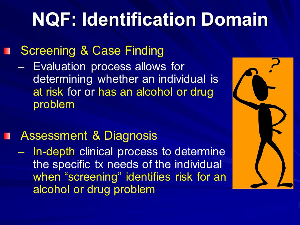 NQF: Identification Domain Screening & Case Finding – –Evaluation process allows for determining whether an individual is at risk for or has an alcoho