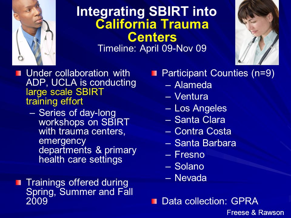 Integrating SBIRT into California Trauma Centers Timeline: April 09-Nov 09 Under collaboration with ADP, UCLA is conducting large scale SBIRT training