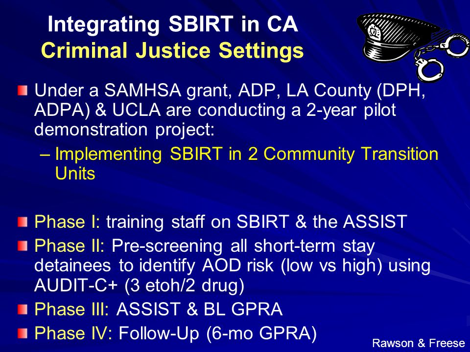Integrating SBIRT in CA Criminal Justice Settings Under a SAMHSA grant, ADP, LA County (DPH, ADPA) & UCLA are conducting a 2-year pilot demonstration project: – –Implementing SBIRT in 2 Community Transition Units Phase I: training staff on SBIRT & the ASSIST Phase II: Pre-screening all short-term stay detainees to identify AOD risk (low vs high) using AUDIT-C+ (3 etoh/2 drug) Phase III: ASSIST & BL GPRA Phase IV: Follow-Up (6-mo GPRA) Rawson & Freese