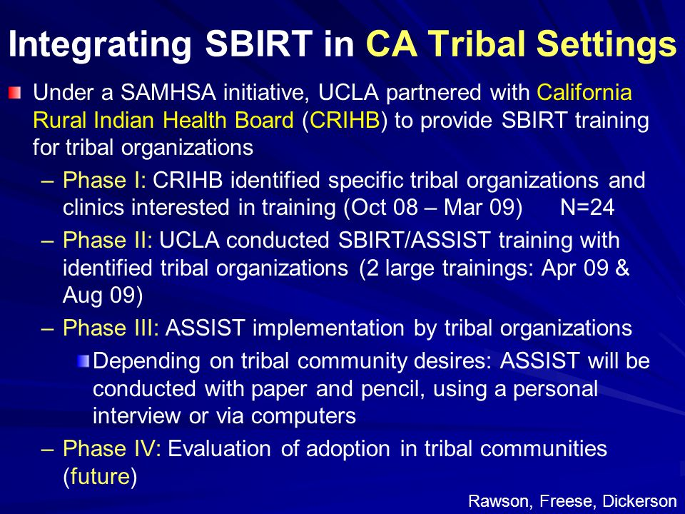 Integrating SBIRT in CA Tribal Settings Under a SAMHSA initiative, UCLA partnered with California Rural Indian Health Board (CRIHB) to provide SBIRT training for tribal organizations – –Phase I: CRIHB identified specific tribal organizations and clinics interested in training (Oct 08 – Mar 09) N=24 – –Phase II: UCLA conducted SBIRT/ASSIST training with identified tribal organizations (2 large trainings: Apr 09 & Aug 09) – –Phase III: ASSIST implementation by tribal organizations Depending on tribal community desires: ASSIST will be conducted with paper and pencil, using a personal interview or via computers – –Phase IV: Evaluation of adoption in tribal communities (future) Rawson, Freese, Dickerson