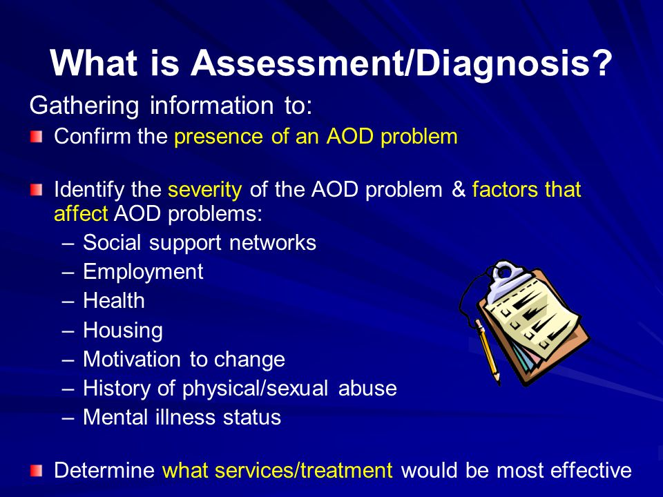 What is Assessment/Diagnosis? Gathering information to: Confirm the presence of an AOD problem Identify the severity of the AOD problem & factors that