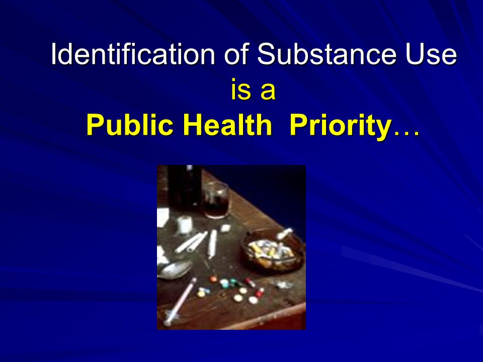 Identification of Substance Use is a Public Health Priority…
