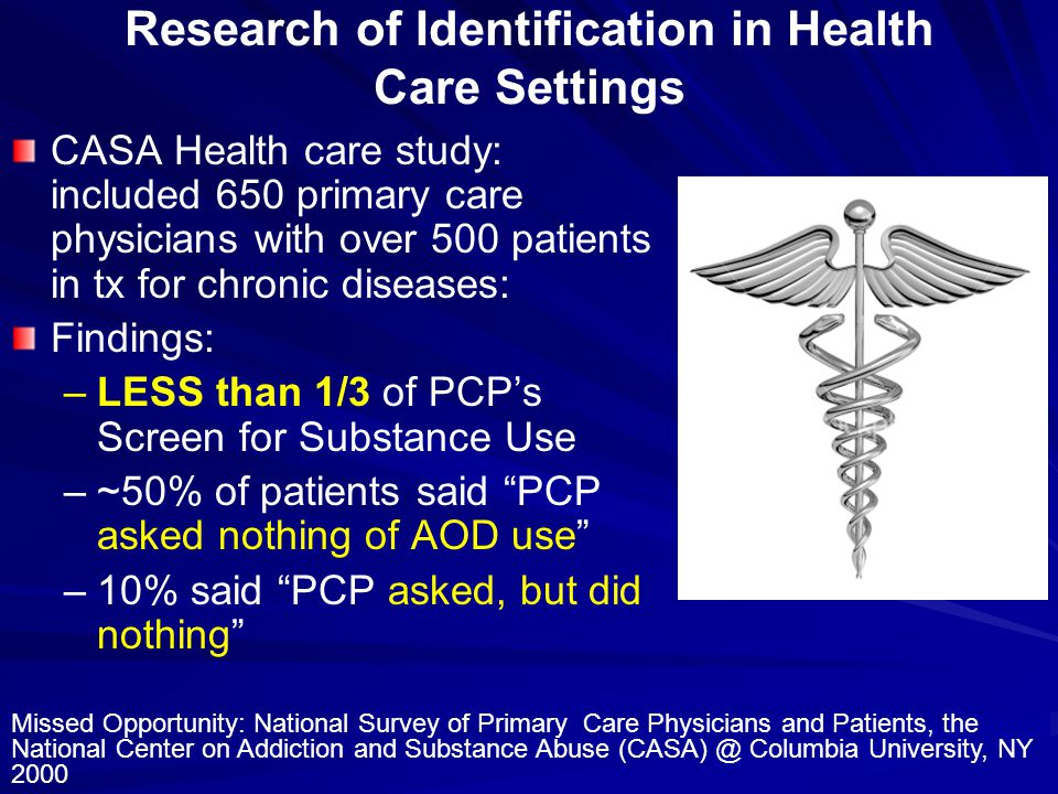 Research of Identification in Health Care Settings CASA Health care study: included 650 primary care physicians with over 500 patients in tx for chronic diseases: Findings: – –LESS than 1/3 of PCP's Screen for Substance Use – –~50% of patients said PCP asked nothing of AOD use – –10% said PCP asked, but did nothing Missed Opportunity: National Survey of Primary Care Physicians and Patients, the National Center on Addiction and Substance Abuse (CASA) @ Columbia University, NY 2000