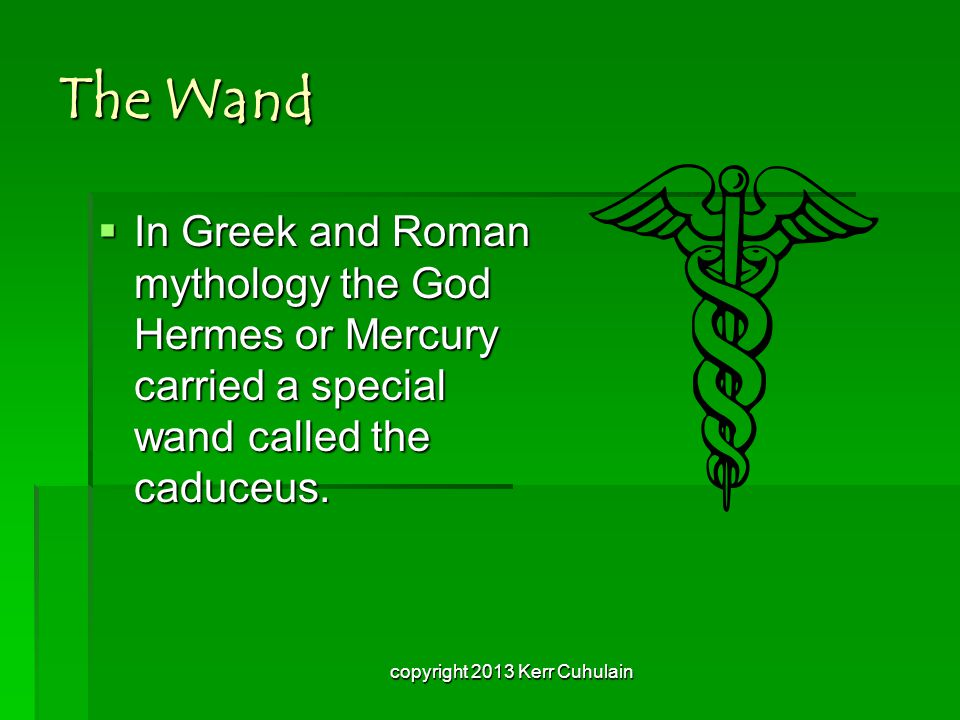 The Wand  In Greek and Roman mythology the God Hermes or Mercury carried a special wand called the caduceus.