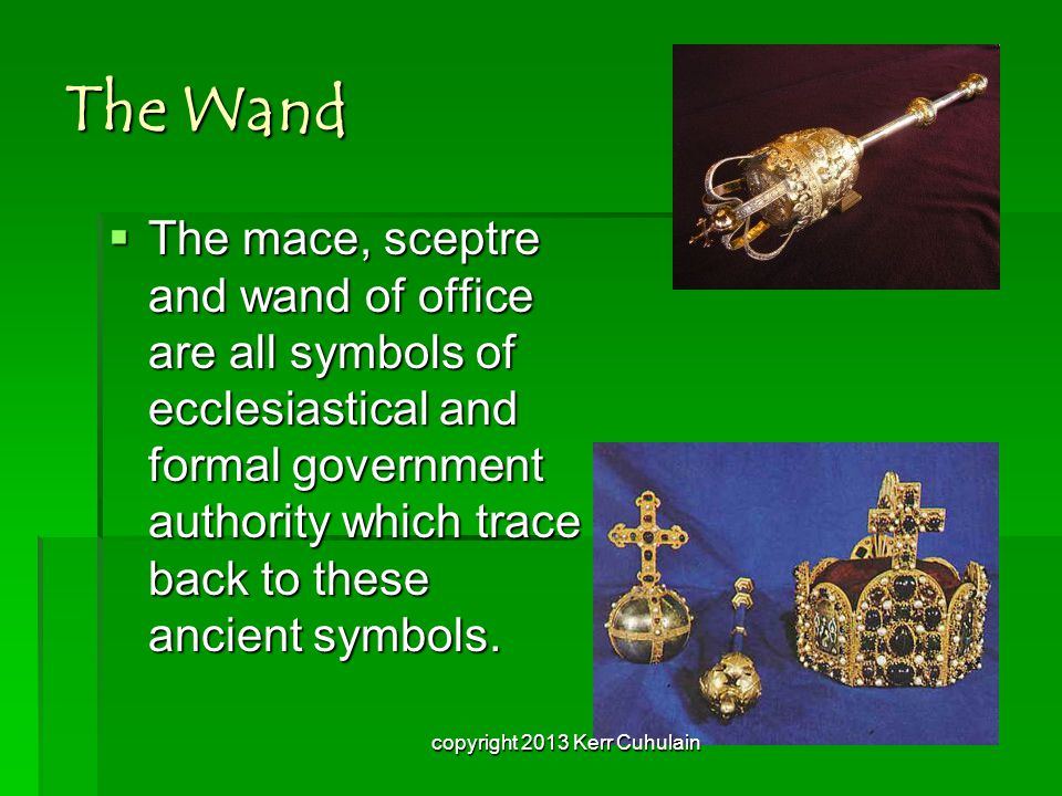 The Wand  The mace, sceptre and wand of office are all symbols of ecclesiastical and formal government authority which trace back to these ancient symbols.