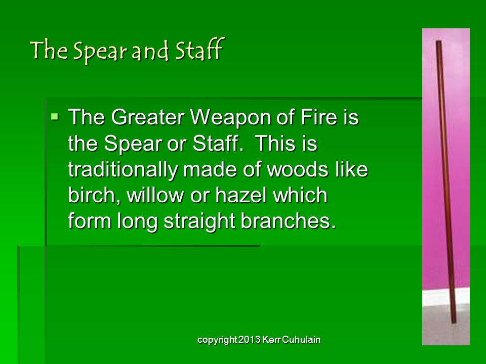 The Spear and Staff TTTThe Greater Weapon of Fire is the Spear or Staff. This is traditionally made of woods like birch, willow or hazel which for