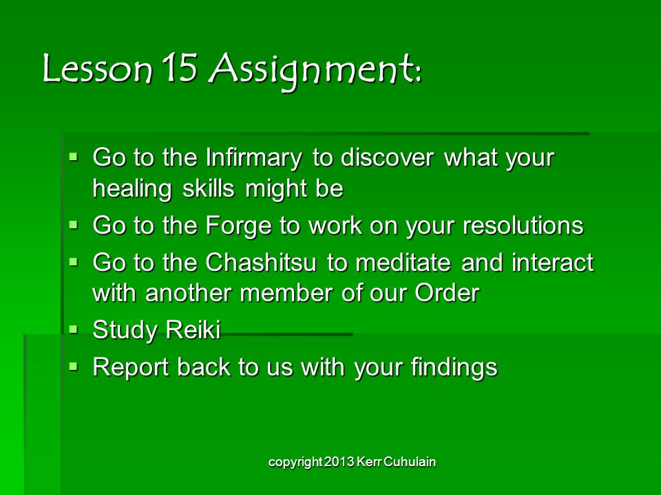 Lesson 15 Assignment:  Go to the Infirmary to discover what your healing skills might be  Go to the Forge to work on your resolutions  Go to the Chashitsu to meditate and interact with another member of our Order  Study Reiki  Report back to us with your findings copyright 2013 Kerr Cuhulain