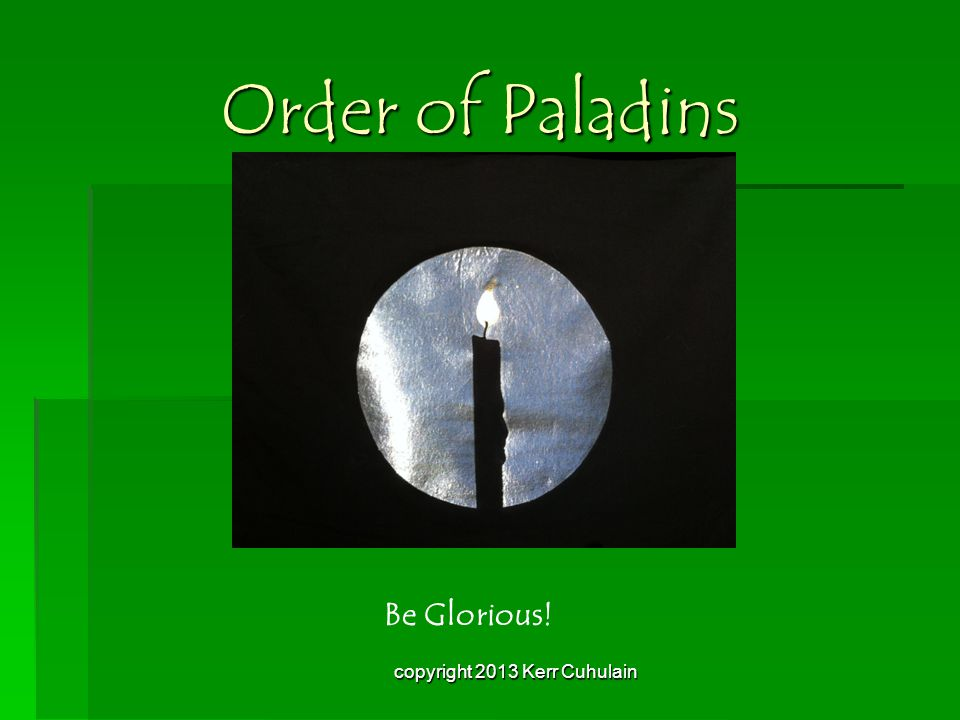 Order of Paladins Be Glorious! copyright 2013 Kerr Cuhulain