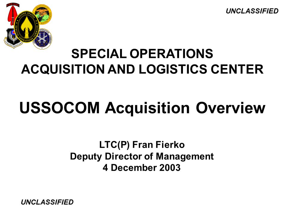 UNCLASSIFIED USSOCOM Acquisition Overview SPECIAL OPERATIONS ACQUISITION AND LOGISTICS CENTER LTC(P) Fran Fierko Deputy Director of Management 4 Decem