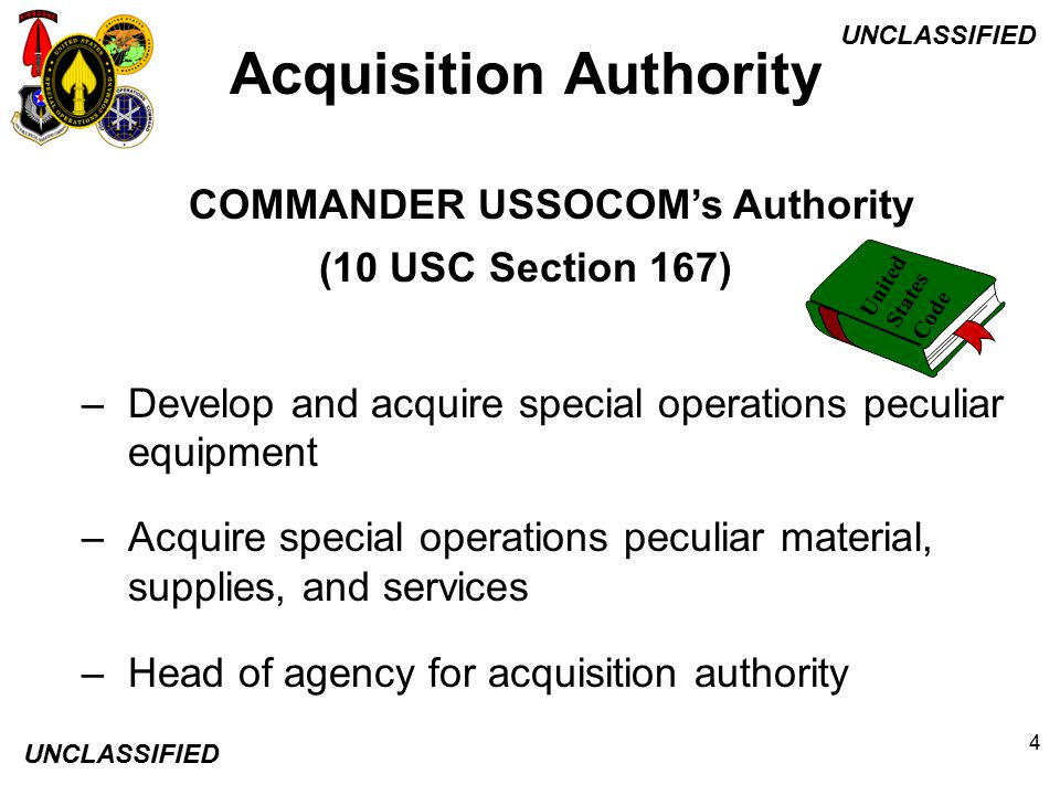 UNCLASSIFIED 4 COMMANDER USSOCOM's Authority (10 USC Section 167) –Develop and acquire special operations peculiar equipment –Acquire special operatio