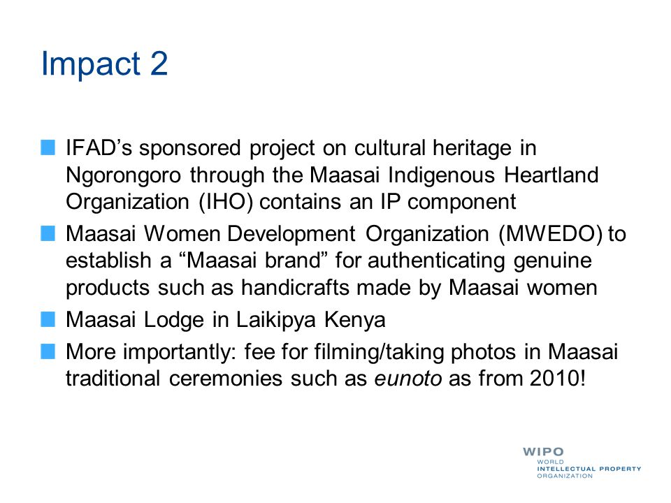 Impact 2 IFAD's sponsored project on cultural heritage in Ngorongoro through the Maasai Indigenous Heartland Organization (IHO) contains an IP component Maasai Women Development Organization (MWEDO) to establish a Maasai brand for authenticating genuine products such as handicrafts made by Maasai women Maasai Lodge in Laikipya Kenya More importantly: fee for filming/taking photos in Maasai traditional ceremonies such as eunoto as from 2010!