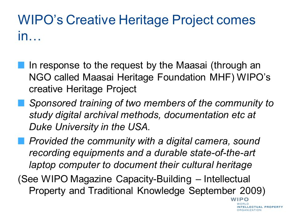 WIPO's Creative Heritage Project comes in… In response to the request by the Maasai (through an NGO called Maasai Heritage Foundation MHF) WIPO's creative Heritage Project Sponsored training of two members of the community to study digital archival methods, documentation etc at Duke University in the USA.