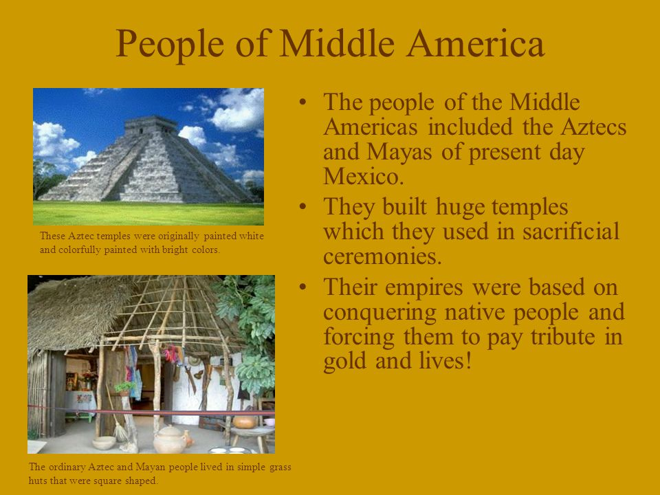 People of Middle America The people of the Middle Americas included the Aztecs and Mayas of present day Mexico.