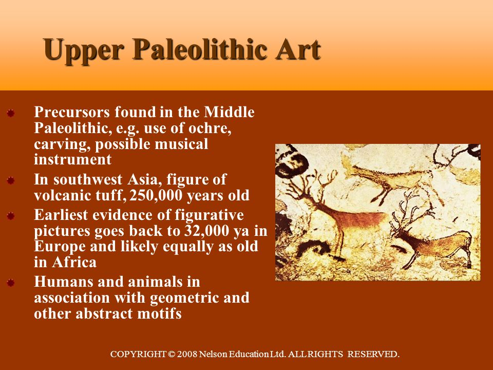 COPYRIGHT © 2008 Nelson Education Ltd. ALL RIGHTS RESERVED. Upper Paleolithic Art Precursors found in the Middle Paleolithic, e.g. use of ochre, carvi