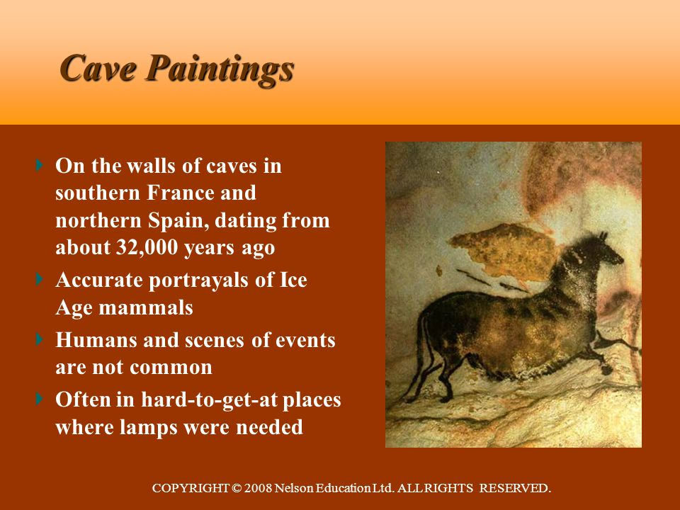 COPYRIGHT © 2008 Nelson Education Ltd. ALL RIGHTS RESERVED. Cave Paintings On the walls of caves in southern France and northern Spain, dating from ab