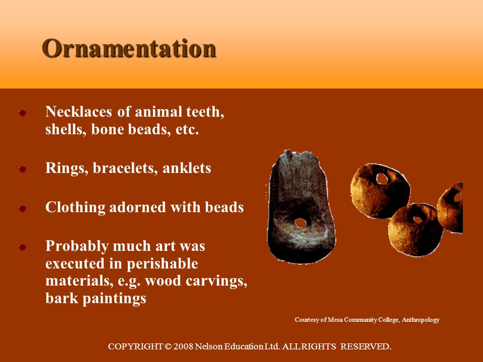 COPYRIGHT © 2008 Nelson Education Ltd. ALL RIGHTS RESERVED. Ornamentation Necklaces of animal teeth, shells, bone beads, etc. Rings, bracelets, anklet