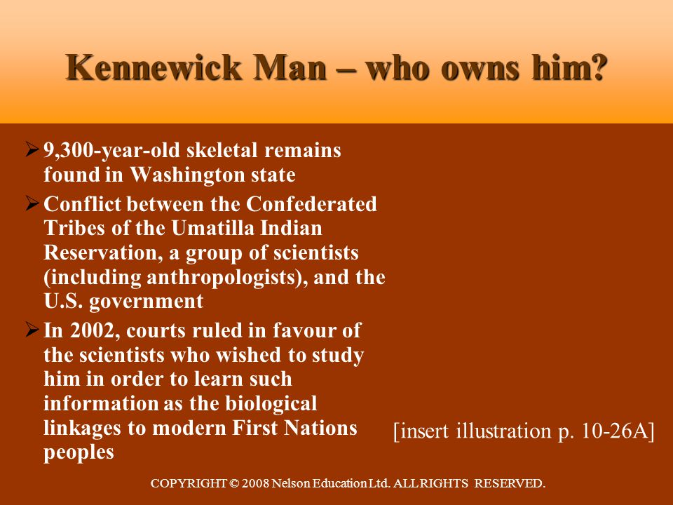 COPYRIGHT © 2008 Nelson Education Ltd. ALL RIGHTS RESERVED. Kennewick Man – who owns him?  9,300-year-old skeletal remains found in Washington state