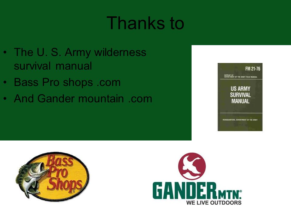 Thanks to The U. S. Army wilderness survival manual Bass Pro shops.com And Gander mountain.com