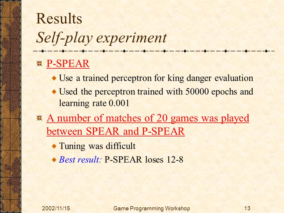 2002/11/15Game Programming Workshop13 Results Self-play experiment P-SPEAR Use a trained perceptron for king danger evaluation Used the perceptron trained with 50000 epochs and learning rate 0.001 A number of matches of 20 games was played between SPEAR and P-SPEAR Tuning was difficult Best result: P-SPEAR loses 12-8