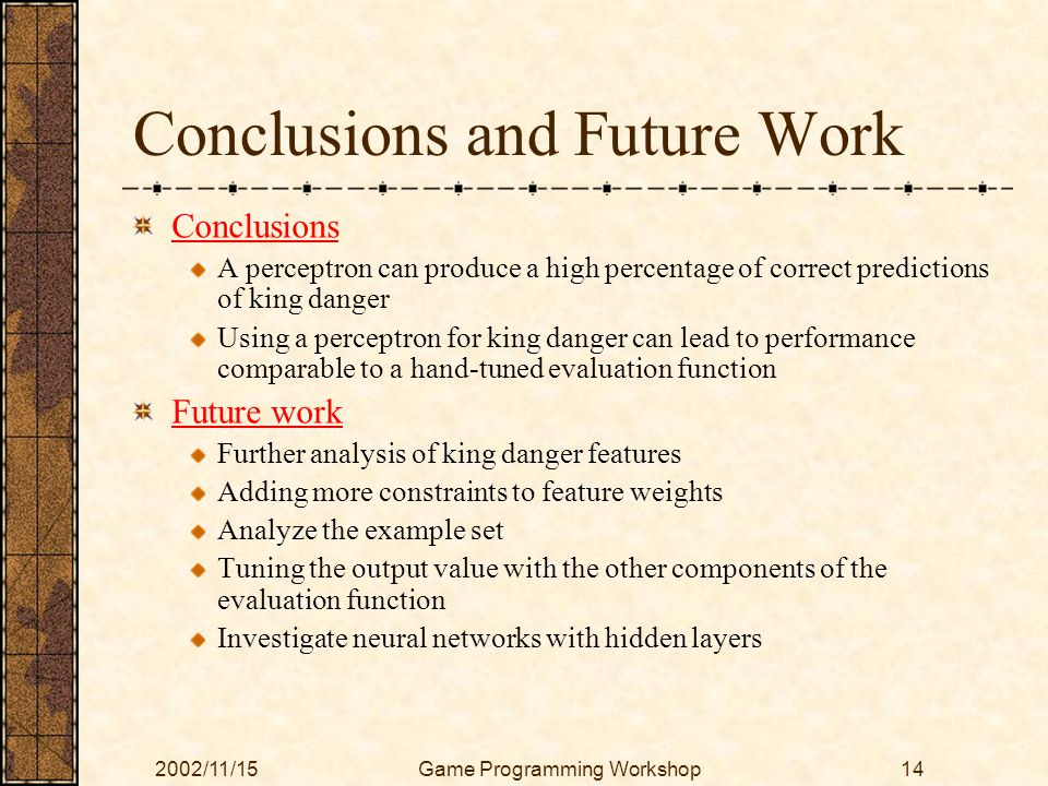 2002/11/15Game Programming Workshop14 Conclusions and Future Work Conclusions A perceptron can produce a high percentage of correct predictions of kin