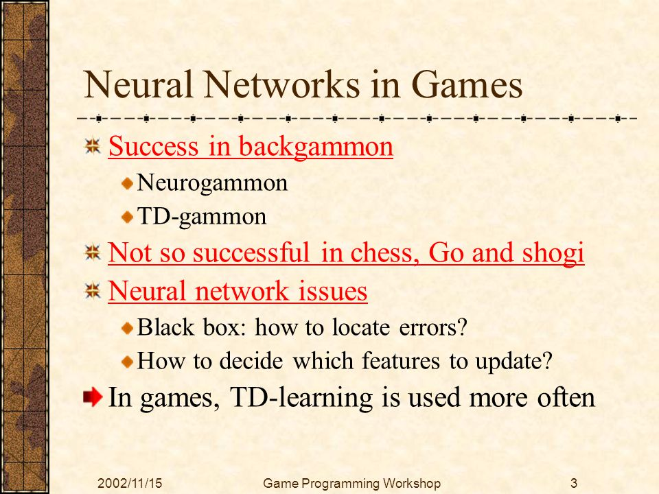 2002/11/15Game Programming Workshop3 Neural Networks in Games Success in backgammon Neurogammon TD-gammon Not so successful in chess, Go and shogi Neu