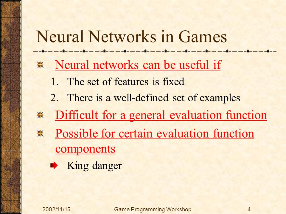 2002/11/15Game Programming Workshop4 Neural Networks in Games Neural networks can be useful if 1.The set of features is fixed 2.There is a well-define