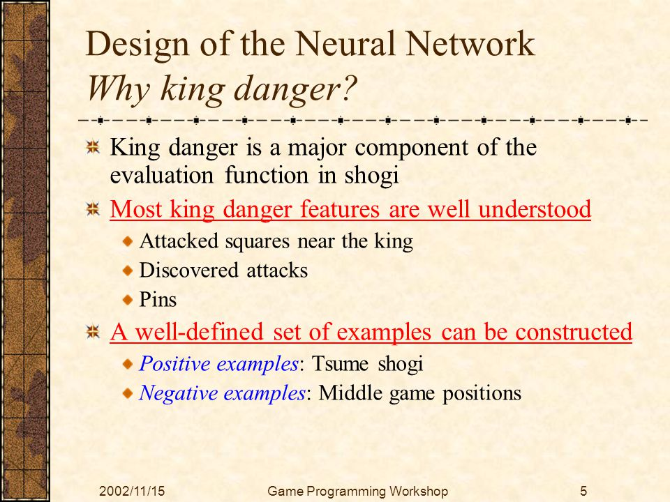 2002/11/15Game Programming Workshop5 Design of the Neural Network Why king danger? King danger is a major component of the evaluation function in shog