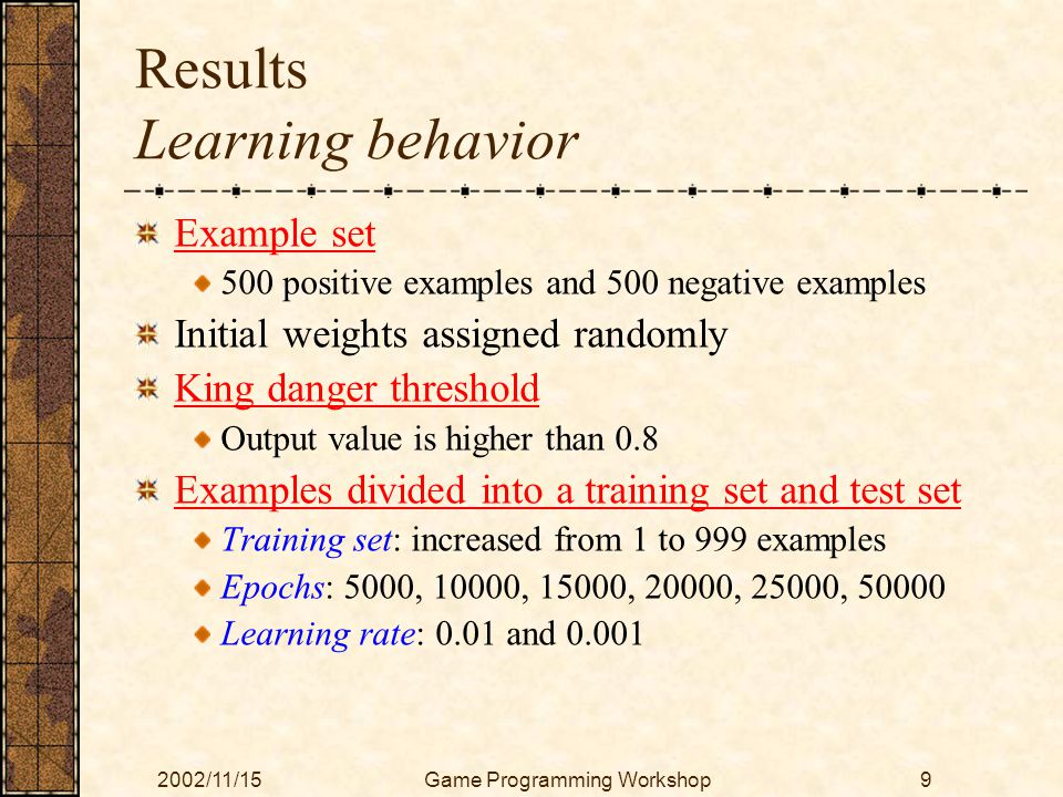 2002/11/15Game Programming Workshop9 Results Learning behavior Example set 500 positive examples and 500 negative examples Initial weights assigned randomly King danger threshold Output value is higher than 0.8 Examples divided into a training set and test set Training set: increased from 1 to 999 examples Epochs: 5000, 10000, 15000, 20000, 25000, 50000 Learning rate: 0.01 and 0.001