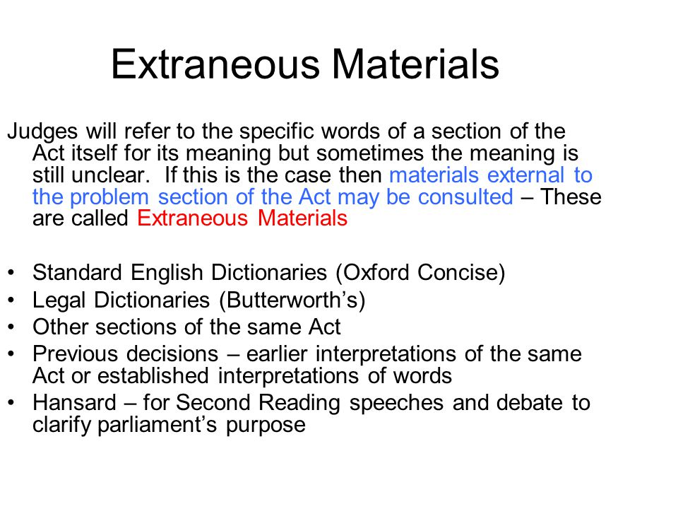 Extraneous Materials Judges will refer to the specific words of a section of the Act itself for its meaning but sometimes the meaning is still unclear