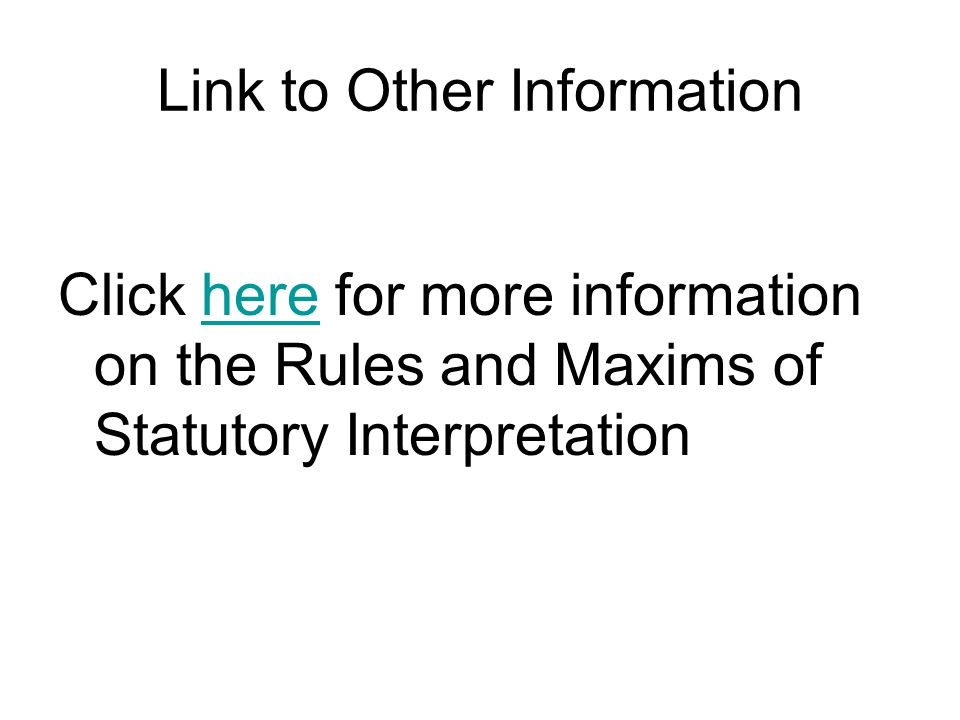 Link to Other Information Click here for more information on the Rules and Maxims of Statutory Interpretationhere