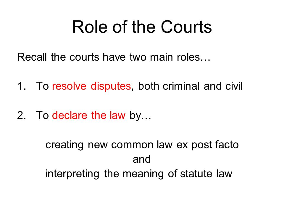 Role of the Courts Recall the courts have two main roles… 1.To resolve disputes, both criminal and civil 2.To declare the law by… creating new common