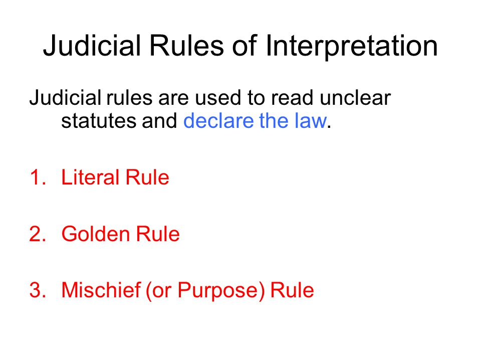 Judicial Rules of Interpretation Judicial rules are used to read unclear statutes and declare the law. 1.Literal Rule 2.Golden Rule 3.Mischief (or Pur