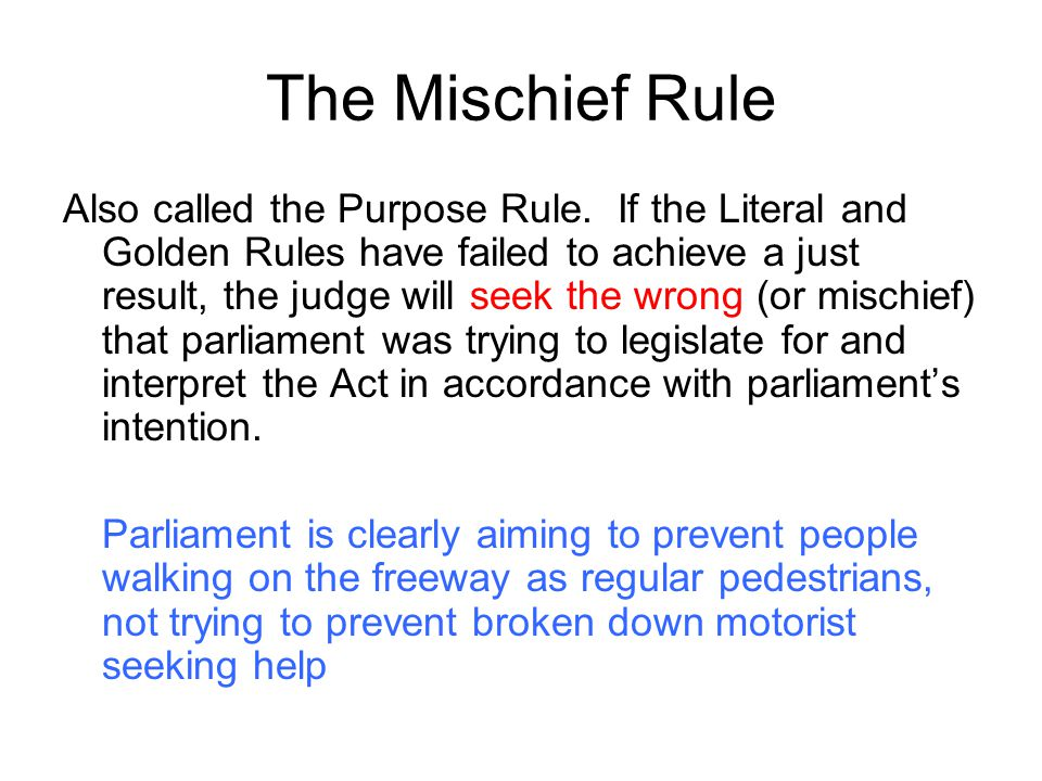 The Mischief Rule Also called the Purpose Rule. If the Literal and Golden Rules have failed to achieve a just result, the judge will seek the wrong (o