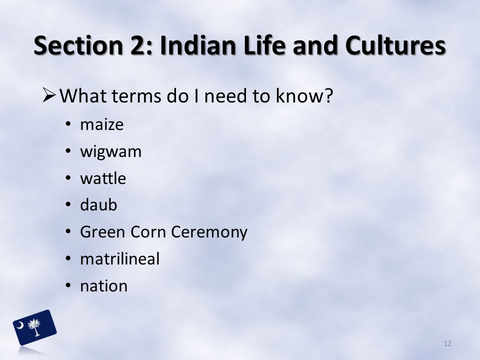 Section 2: Indian Life and Cultures  What terms do I need to know? maize wigwam wattle daub Green Corn Ceremony matrilineal nation 12