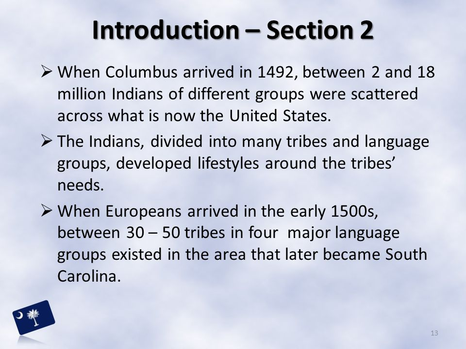 13 Introduction – Section 2  When Columbus arrived in 1492, between 2 and 18 million Indians of different groups were scattered across what is now th