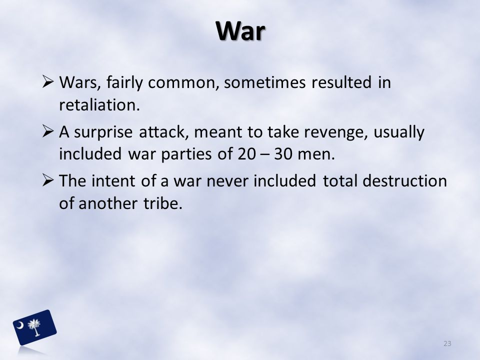  Wars, fairly common, sometimes resulted in retaliation.  A surprise attack, meant to take revenge, usually included war parties of 20 – 30 men.  T