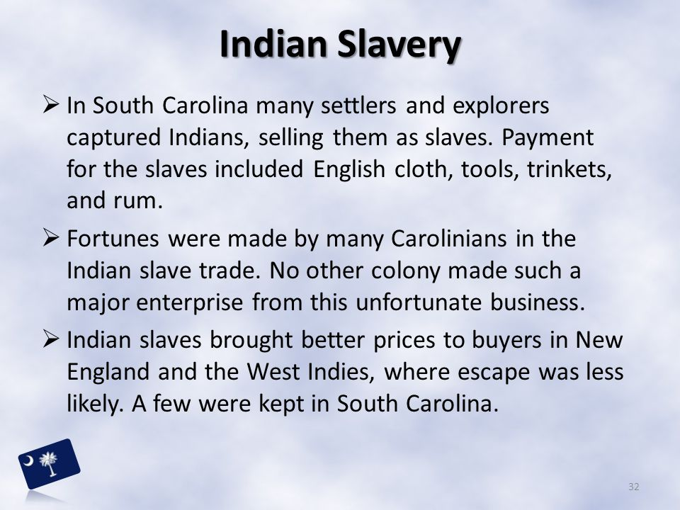  In South Carolina many settlers and explorers captured Indians, selling them as slaves. Payment for the slaves included English cloth, tools, trinke