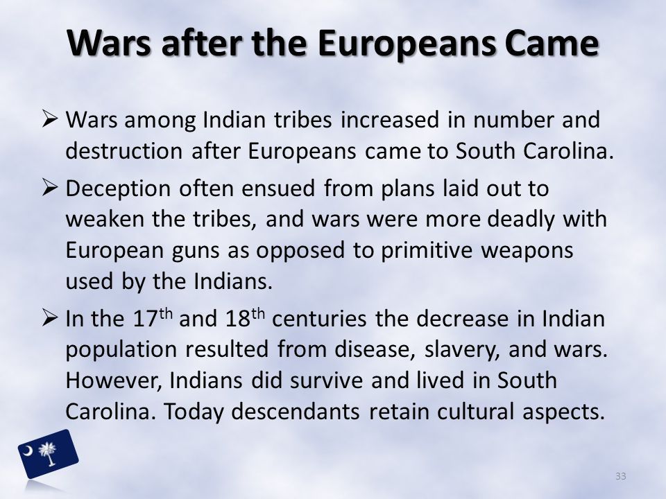  Wars among Indian tribes increased in number and destruction after Europeans came to South Carolina.  Deception often ensued from plans laid out to