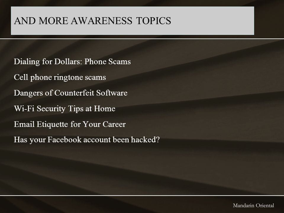 AND MORE AWARENESS TOPICS Dialing for Dollars: Phone Scams Cell phone ringtone scams Dangers of Counterfeit Software Wi-Fi Security Tips at Home Email Etiquette for Your Career Has your Facebook account been hacked