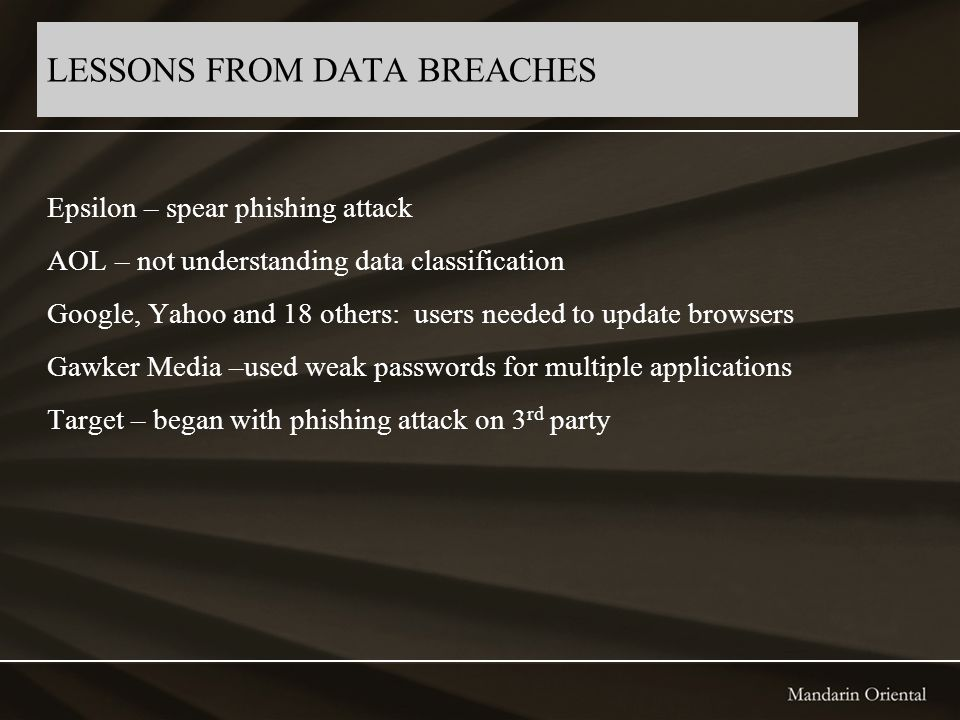 LESSONS FROM DATA BREACHES Epsilon – spear phishing attack AOL – not understanding data classification Google, Yahoo and 18 others: users needed to up