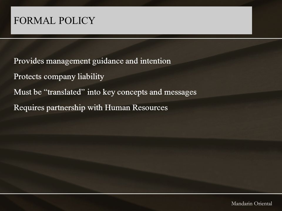 FORMAL POLICY Provides management guidance and intention Protects company liability Must be translated into key concepts and messages Requires partnership with Human Resources