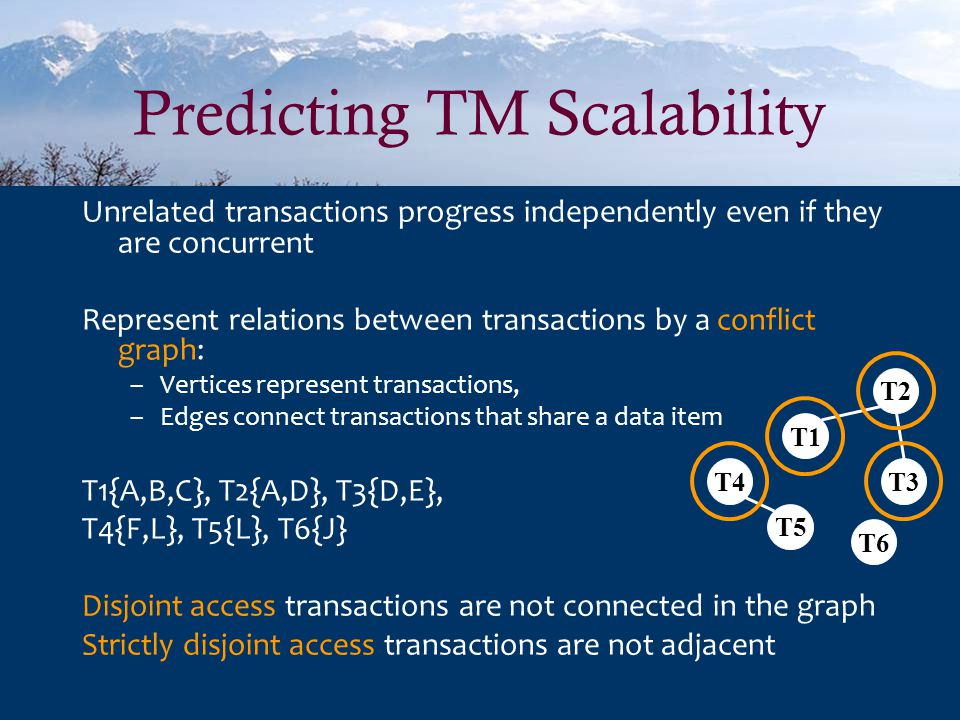 Predicting TM Scalability Unrelated transactions progress independently even if they are concurrent Represent relations between transactions by a conflict graph: –Vertices represent transactions, –Edges connect transactions that share a data item T1{A,B,C}, T2{A,D}, T3{D,E}, T4{F,L}, T5{L}, T6{J} Disjoint access transactions are not connected in the graph Strictly disjoint access transactions are not adjacent T4 T5 T1 T6 T2 T3