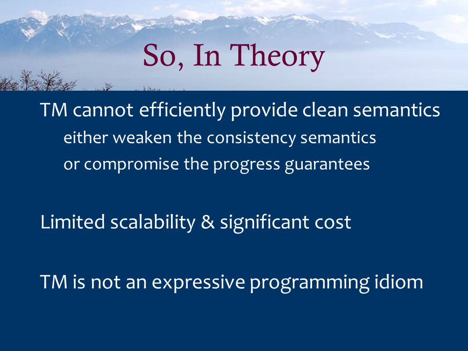 So, In Theory TM cannot efficiently provide clean semantics either weaken the consistency semantics or compromise the progress guarantees Limited scalability & significant cost TM is not an expressive programming idiom