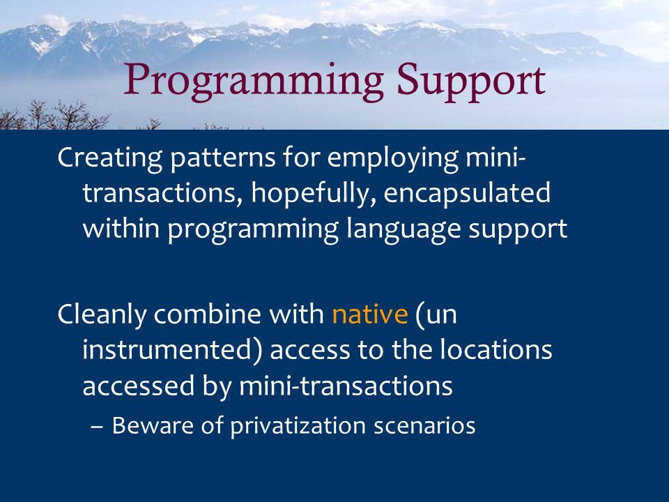 Programming Support Creating patterns for employing mini- transactions, hopefully, encapsulated within programming language support Cleanly combine with native (un instrumented) access to the locations accessed by mini-transactions –Beware of privatization scenarios