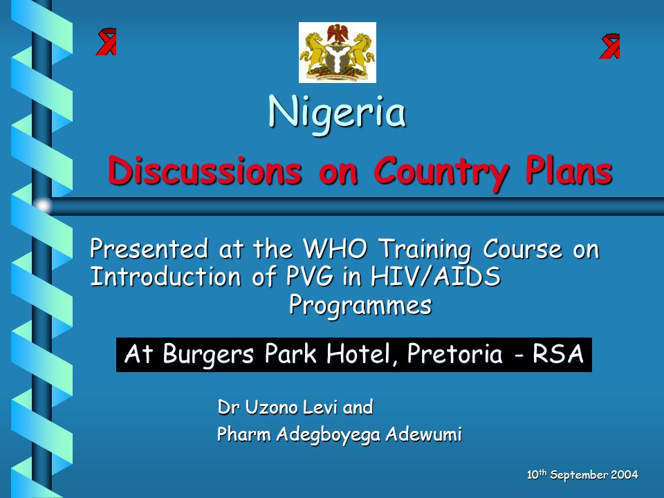 Nigeria Dr Uzono Levi and Pharm Adegboyega Adewumi 10 th September 2004 Discussions on Country Plans Presented at the WHO Training Course on Introduction of PVG in HIV/AIDS Programmes At Burgers Park Hotel, Pretoria - RSA