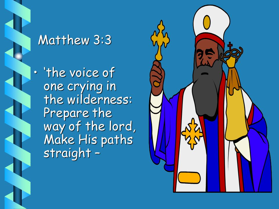 Matthew 3:3 'the voice of one crying in the wilderness: Prepare the way of the lord, Make His paths straight –'the voice of one crying in the wilderness: Prepare the way of the lord, Make His paths straight –