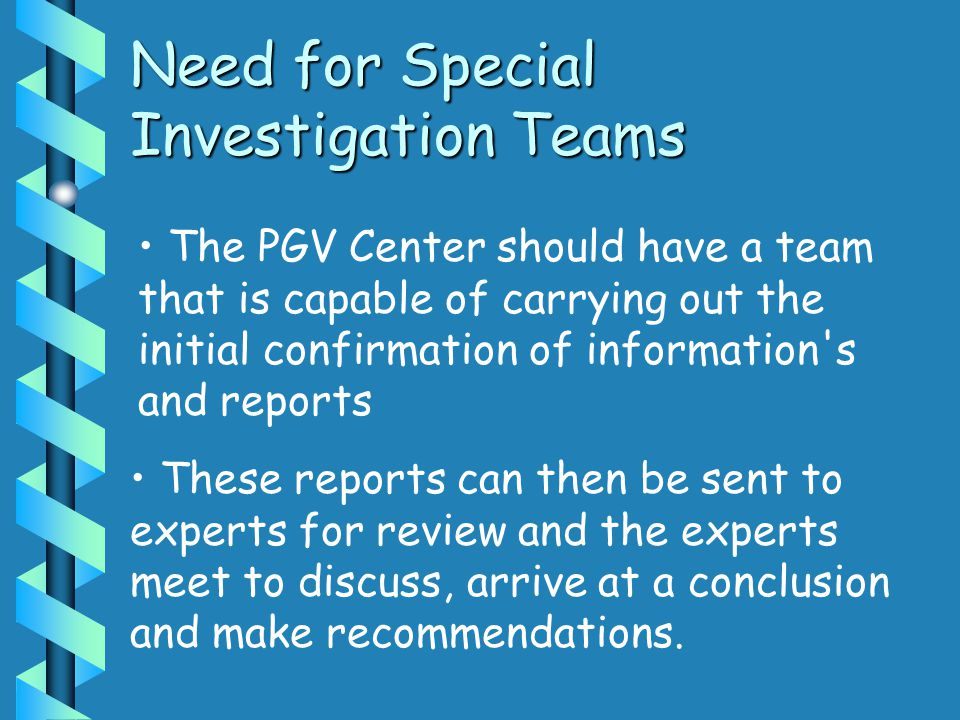 Need for Special Investigation Teams The PGV Center should have a team that is capable of carrying out the initial confirmation of information's and r