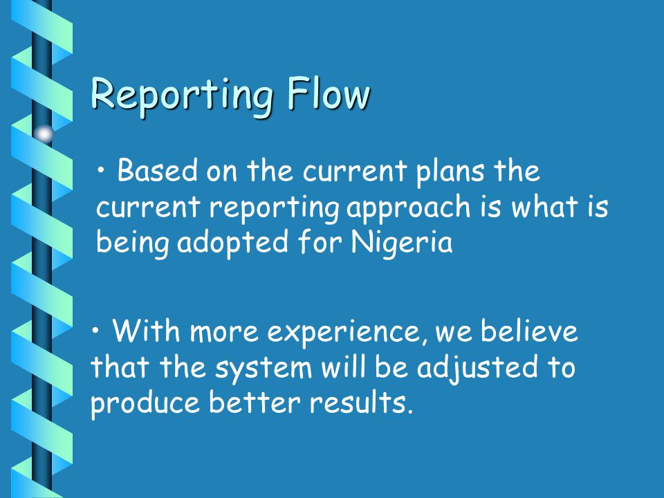 Reporting Flow Based on the current plans the current reporting approach is what is being adopted for Nigeria With more experience, we believe that the system will be adjusted to produce better results.