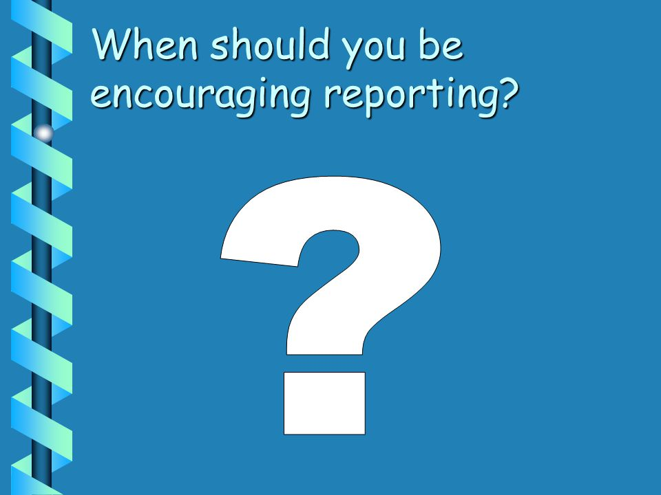 When should you be encouraging reporting?